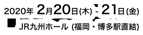 2020年2月20日 (木)-21日 (金) JR九州ホール (福岡・博多駅直通)